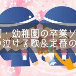 2019年保育園・幼稚園の卒業ソング!今年の泣ける歌&定番の曲は?